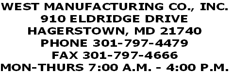 WEST MANUFACTURING CO., INC. 910 ELDRIDGE DRIVE HAGERSTOWN, MD 21740 PHONE 301-797-4479 FAX 301-797-4666 MON-THURS 7:00 A.M. - 4:00 P.M.